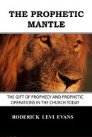 The Prophetic Mantle: The Gift of Prophecy and Prophetic Operations in the Church Today