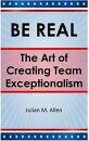 BE REAL: The Art of Creating Team Exceptionalism
