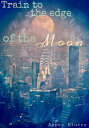 Train to the Edge of the Moon【電子書籍】[ Asper Blurry ]