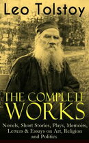 The Complete Works of Leo Tolstoy: Novels, Short Stories, Plays, Memoirs, Letters & Essays on Art, Religion ��
