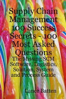 Supply Chain Management 100 Success Secrets - 100 Most Asked Questions: The Missing SCM Software, Logistics,��