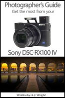 Photographer��s Guide - Get The Most From Your Sony DSC-RX100 IV
