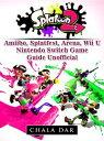 Splatoon 2 Amiibo, Splatfest, Arena, Wii U, Nintendo Switch, Game Guide Unofficial【電子書籍】 Chala Dar