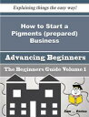 書, 雜誌, 漫畫 - How to Start a Pigments (prepared) Business (Beginners Guide)How to Start a Pigments (prepared) Business (Beginners Guide)【電子書籍】[ Kandra Keefer ]