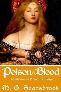 Poison In The Blood: The Memoirs of Lucrezia Borgia【電子書籍】[ M. G. Scarsbrook ]