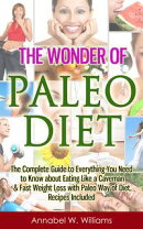 The Wonder of Paleo Diet: The Complete Guide to Everything You Need to Know about Eating Like a Caveman & Fa��