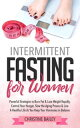 Intermittent Fasting For Women: Powerful Strategies To Burn Fat Lose Weight Rapidly, Control Hunger, Slow The Aging Process, Live A Healthy Life As You Keep Your Hormones In Balance【電子書籍】 Christine Bailey