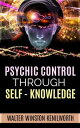Psychic Control Through Self- Knowledge【電子書籍】[ Walter Winston Kenilworth ]