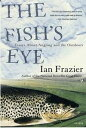 The Fish's EyeEssays About Angling and the Outdoors【電子書籍】[ Ian Frazier ]