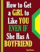 How to Get a Girl to Like You Even If She Has a Boyfriend