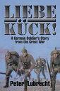 Liebe K?ck!A German Soldier'S Story from the Great War【電子書籍】[ Peter Lubrecht Sr. ]