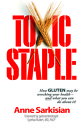 Toxic StapleHow GLUTEN may be wrecking your health--and what you can do about it 【電子書籍】 Anne Sarkisian