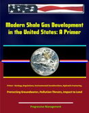 Modern Shale Gas Development in the United States: A Primer - Geology, Regulations, Environmental Considerat��