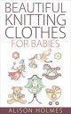 Beautiful Knitting Clothes for Babies【電子書籍】 Alison Holmes