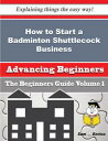 How to Start a Badminton Shuttlecock Business (Beginners Guide)How to Start a Badminton Shuttlecock Business (Beginners Guide)【電子書籍】 Jenice Jordon
