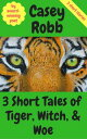 3 Short Tales of Tiger, Witch, and Woe: A Collection of 3 Short Stories【電子書籍】[ Casey Robb ]