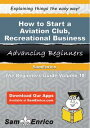 How to Start a Aviation Club - Recreational BusinessHow to Start a Aviation Club - Recreational Business【電子書籍】[ Danny Br..