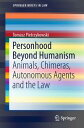 Personhood Beyond HumanismAnimals, Chimeras, Autonomous Agents and the Law