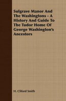 Sulgrave Manor And The Washingtons - A History And Guide To The Tudor Home Of George Washington's Ancestors
