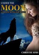 Under the Moon: A Werewolf Erotica Story Bundle (An Erotic Story Bundle Featuring 3 Werewolf Stories)