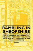Rambling in Shropshire - A Collection of Historical Walking Guides and Rambling Experiences - Including Info��
