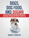 Dogs, Dog Food, and Dogma: The Silent Epidemic Killing America's Dogs and the New Science That Could Save Your Best Friend's Life