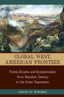 Global West, American FrontierTravel, Empire, and Exceptionalism from Manifest Destiny to the Great Depression【電子書籍】[ David M. Wrobel ]