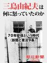 三島由紀夫は何に怒っていたのか 70年安保という時代〈新聞と憲法9条〉【電子書籍】[ 朝日新聞 ]