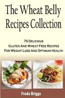 The Wheat Belly Recipes Collection: 75 Delicious Gluten And Wheat Free Recipes For Weight Loss And Optimum H��