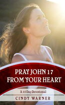 Pray John 17 from Your Heart A 15 Day Devotional