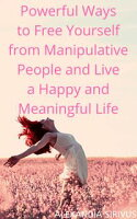 Powerful Ways to Free Yourself from Manipulative People and Live a Happy and Meaningful Life【電子書籍】[ Alexandia Sirivus ]