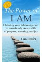 The Power of I AM: Claiming your inherent power to consciously create a life of purpose, meaning and joy【電子書籍】[ Dan Shafer ]