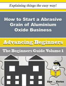 How to Start a Abrasive Grain of Aluminium Oxide Business (Beginners Guide)