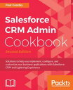 Salesforce CRM Admin Cookbook.Solutions to help you implement, configure, and customize your business applications with Salesforce CRM and Lightning Experience【電子書籍】 Paul Goodey