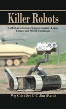 Killer Robots: Lethal Autonomous Weapon Systems Legal, Ethical and Moral Challenges