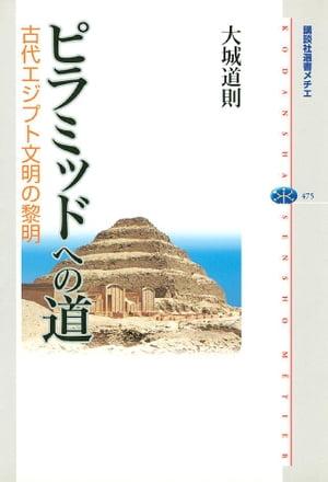 ピラミッドへの道 古代エジプト文明の黎明【電子書籍】[ 大城道則 ]