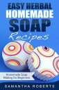 Easy Herbal Homemade Soap Recipes: Homemade Soap Making for Beginners【電子書籍】[ Samantha Roberts ]