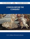 London Before the Conquest - The Original Classic Edition【電子書籍】[ W. R. (William Richard) Lethaby ]