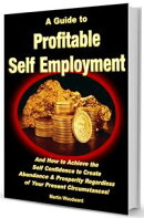 A Guide to Profitable Self Employment - And How to Achieve the Self Confidence to Create Abundance & Prosper��
