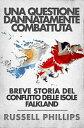 Una questione dannatamente combattuta: breve storia del conflitto delle Isole Falkland【電子書籍】[ Russell Phillips ]