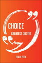 Choice Greatest Quotes - Quick, Short, Medium Or Long Quotes. Find The Perfect Choice Quotations For All Occasions - Spicing Up Letters, Speeches, And Everyday Conversations.【電子書籍】 Callie Peck