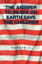 The Answer to Peace on Earth Save the childrenTHE SOLUTIONS TO 1' CHILD MOLESTING 2' PEACE ON EARTH 3' NATURAL ORGANIC BABIES 4' JOBS FOR EVERYBODY AND POSSIBLE GLOBAL WARMING IT'S FUNNY WHAT A GYPSY BELIEVES【電子書籍】[ Popeye II ]