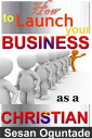 How to Launch Your Business as a Christian【電子書籍】[ Sesan Oguntade ]