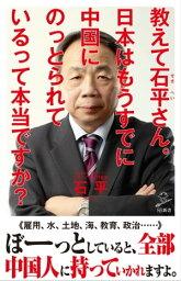 教えて石平さん。日本はもうすでに中国にのっとられているって本当ですか?【電子書籍】[ 石 平 ]
