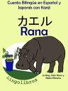 Cuento Biling?e en Espa?ol y Japon?s con Kanji: Rana - カエル (Colecci?n Aprender Japon?s)【電子書籍】[ LingoLibros ]