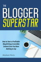 The Blogger Superstar: How to Start a Profitable Blog Writing Irresistible Content Even You Have Nothing to Say
