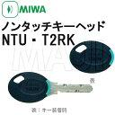 NTU T2RK ノンタッチキー キーヘッド MIWA,美和ロック PR,U9,UR,JN,JC