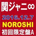 関ジャニ∞(エイト)/NOROSHI(初回限定盤A)(CD+DVD) 2016/12/7発売 JACA-5635