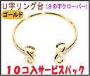 【アクセサリーパーツ・金具】 U字リング台(8の字クローバータイプ)・金色 ゴールドカラー 10コ入りサービスパック