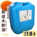 熟成 木酢液18L[大西林業]入浴用なら1年分!ポリ缶でさらにお得。発がん性物質検査済 原液100% ガーデニングや野良猫の忌避にも使えます..